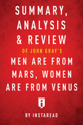Summary, Analysis & Review of John Gray's Men Are from Mars, Women Are from Venus by Instaread by . Instaread