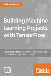 Building Machine Learning Projects with TensorFlow by Rodolfo Bonnin