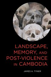 Landscape, Memory, and Post-Violence in Cambodia by James A. Tyner