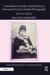 Liminalities of Gender and Sexuality in Nineteenth-Century Iranian Photography by Staci Gem Scheiwiller