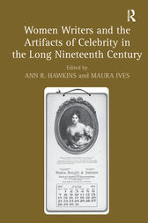 Women Writers and the Artifacts of Celebrity in the Long Nineteenth Century by Maura Ives