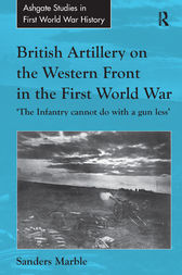 British Artillery on the Western Front in the First World War by Sanders Marble