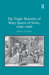 The Tragic Histories of Mary Queen of Scots, 1560-1690 by John D. Staines