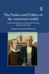 The Poetics and Politics of the American Gothic by Agnieszka Soltysik Monnet