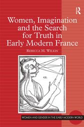 Women, Imagination and the Search for Truth in Early Modern France by Rebecca M. Wilkin