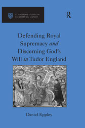 Defending Royal Supremacy and Discerning God's Will in Tudor England by Daniel Eppley