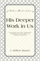 His Deeper Work In Us by J. Sidlow Baxter