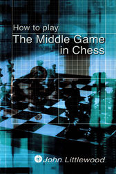 How to Play the Middle Game in Chess by John Littlewood