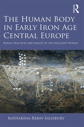 The Human Body in Early Iron Age Central Europe by Katharina Rebay-Salisbury