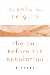 The Day Before the Revolution by Ursula K. Le Guin