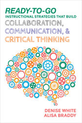 Ready-to-Go Instructional Strategies That Build Collaboration, Communication, and Critical Thinking by Denise M. White