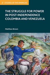 The Struggle for Power in Post-Independence Colombia and Venezuela by M. Brown