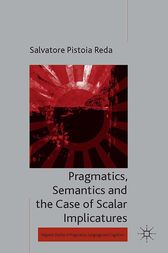 Pragmatics, Semantics and the Case of Scalar Implicatures by Salvatore Pistoia Reda
