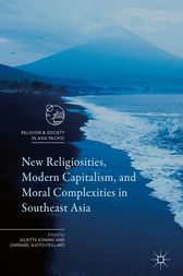 New Religiosities, Modern Capitalism, and Moral Complexities in Southeast Asia by Juliette Koning