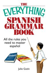 The Everything Spanish Grammar Book by Julie Gutin