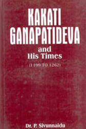 Kakati Ganapatideva And His Times by P. Sivunnaidu