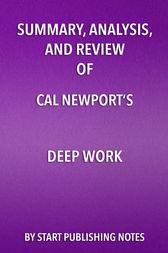 Summary, Analysis, and Review of Cal Newport's Deep Work by Start Publishing Notes