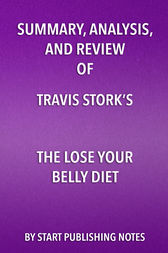Summary, Analysis, and Review of Travis Stork's The Lose Your Belly Diet by Start Publishing Notes