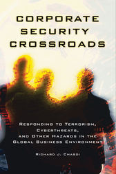 Corporate Security Crossroads: Responding to Terrorism, Cyberthreats, and Other Hazards in the Global Business Environment by Richard Chasdi