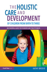 The Holistic Care and Development of Children from Birth to Three by Kathy Brodie