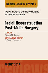 Facial Reconstruction Post-Mohs Surgery, An Issue of Facial Plastic Surgery Clinics of North America, E-Book by James B. Lucas