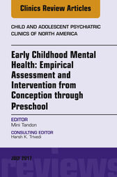 Early Childhood Mental Health: Empirical Assessment and Intervention from Conception through Preschool, An Issue of Child and Adolescent Psychiatric Clinics of North America, E-Book