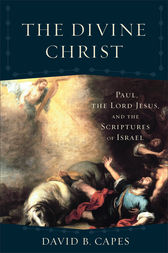 The Divine Christ (Acadia Studies in Bible and Theology) by David B. Capes
