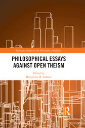 Philosophical Essays Against Open Theism by Benjamin H. Arbour