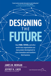 Designing the Future: How Ford, Toyota, and other World-Class Organizations Use Lean Product Development to Drive Innovation and Transform Their Business: How Ford, Toyota, and other World-Class Organizations Use Lean Product Development to Drive Innovation and Transform Their Business